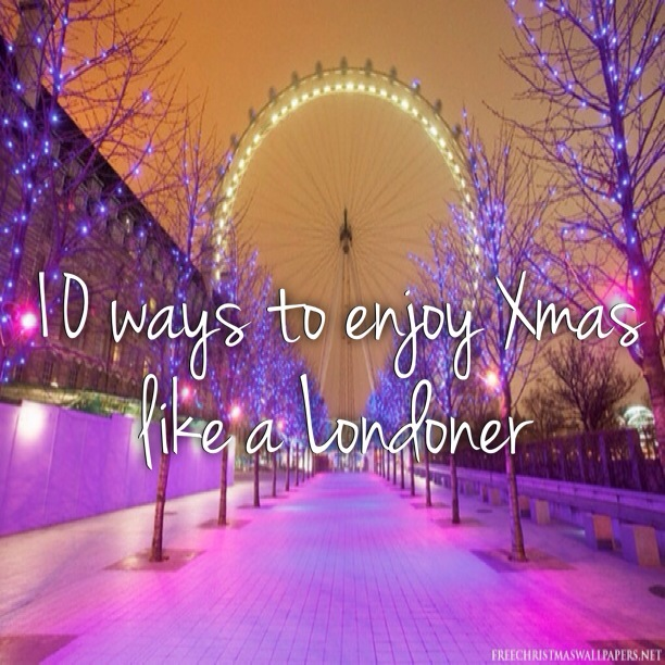 10 ways to enjoy Christmas like a Londoner…